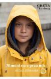 Nimeni nu e prea mic sa faca diferenta - Greta Thunberg