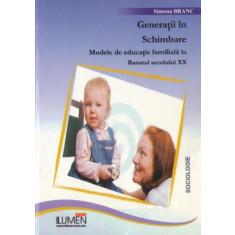 Generatii in schimbare. Modele de educatie familiala in Banatul secolului XX - Simona BRANC