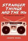 Stranger Things and the '80s: The Complete Retro Guide