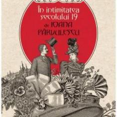 In intimitatea secolului 19 IOANA PARVULESCU
