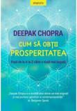 Cum sa obtii prosperitatea. Pasii de la A la Z catre o viata mai bogata/Deepak Chopra