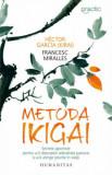 Metoda Ikigai. Secrete japoneze pentru a-ti descoperi adevarata pasiune si a-ti atinge telurile in viata/Hector Garcia, Francesc Miralles