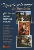 Marile pelerinaje din Romania. Ghid ilustrat pentru pelerinul ortodox/***