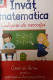 Invat matematica. Culegere de exercitii. Caiet pentru gradinita si clasa pregatitoare/***