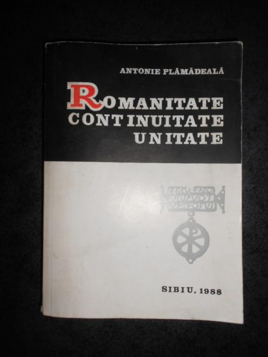 ANTONIE PLAMADEALA - ROMANITATE, CONTINUITATE, UNITATE