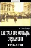 CAPITALA SUB OCUPATIA DUSMANULUI 1916-1918
