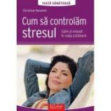 Cum sa controlam stresul. Calm si relaxat in viata cotidiana - Christian Neumeir
