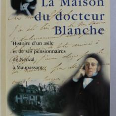 LA MAISON DU DOCTEUR BLANCHE , HISTOIRE D' UN ASILE ET DE SES PENSIONNAIRES , DE NERVAL A MAUPASSANT par LAURE MURAT , 2001