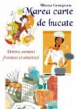 Marea carte de bucate - pentru oameni frumosi si sanatosi/Mircea Georgescu