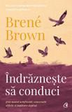 Indrazneste sa conduci prin munca neinfricata, conversatii dificile si implicare deplina/Brene Brown, Curtea Veche