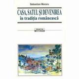 Casa, satul si devenirea in traditia romaneasca/Sebastian Moraru