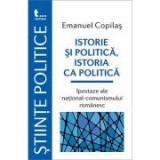 Istorie si politica, istoria ca politica Ipostaze ale national-comunismului romanesc - Emanuel Copilas