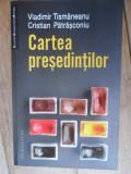 Cartea Presedintilor - Vladimir Tismaneanu Cristian Patrasconiu ,532528