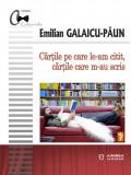 Cartile pe care le-am citit, cartile care m-au scris   Emilian Galaicu-Paun