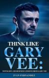 Think Like Gary Vee: Top 30 Life and Business Lessons from Gary Vaynerchuk