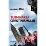 Subminarea crestinismului - Jacques Ellul