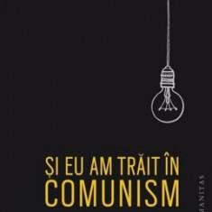 Si eu am trait in comunism/Ioana Parvulescu