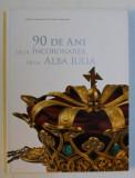 90 DE ANI DE LA INCORONAREA DE LA ALBA IULIA , coordonatori ERNEST OBERLANDER - TARNOVEANU si CORNEL CONSTANTIN ILIE , 2012