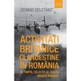 Activitati britanice clandestine in Romania in timpul celui de-al Doilea Razboi Mondial - Dennis Deletant