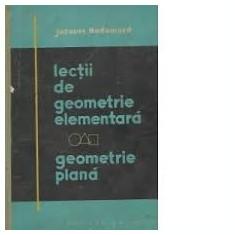 LECTII DE GEOMETRIE ELEMENTARA. GEOMETRIE PLANA - JACQUES HADAMARD