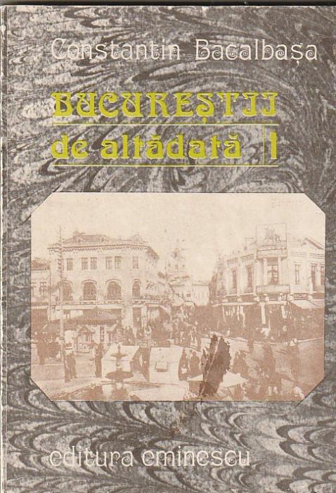 CONSTANTIN BACALBASA - BUCURESTII DE ALTADATA ( VOLUMUL 1 )
