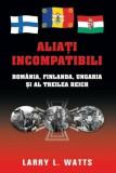 Aliati incompatibili. Romania, Finlanda, Ungaria si al Treilea Reich/Larry L. Watts