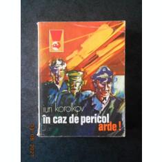 IURI KOROLKOV - IN CAZ DE PERICOL ARDE