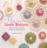 Flower Loom Blooms How to Turn Spare Yarn into 30 Fabulous Floral Decorations