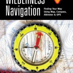 Wilderness Navigation: Finding Your Way Using Map, Compass, Altimeter & GPS