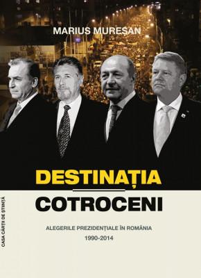 Destinaţia Cotroceni. Alegerile prezidenţiale în România 1990-2014 foto