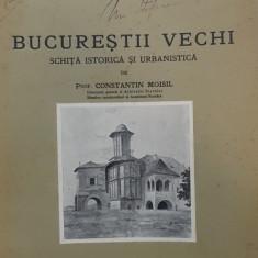 BUCUREȘTII VECHI . SCHITA ISTORICA SI URBANISTICA de CONSTANTIN MOISIL (1932)
