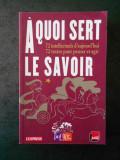 A QUOI SERT LE SAVOIR. 72 INTELLECTUELS D'AUJOURD'HUI, 72 TEXTES POUR PENSER...