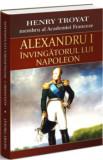 Alexandru I - Invingatorul lui Napoleon/Henri Troyat