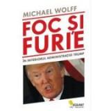 Foc si furie. In interiorul administratiei Trump - Michael Wolff
