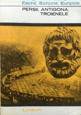 Eschil, Sofocle, Euripide - Perșii / Antigona / Troienele