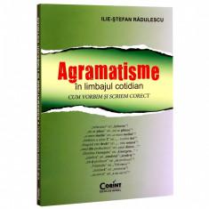 Agramatisme in limbajul cotidian. Cum vorbim si scriem corect - Ilie-Stefan Radulescu