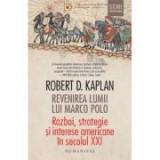 Revenirea lumii lui Marco Polo. Razboi, strategie si interese americane in secolul XXI - Robert D. Kaplan