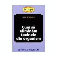 CUM SA ELIMINAM TOXINELE DIN ORGANISM - JANE SCRIVNER
