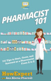 Pharmacist 101: 101 Tips to Start, Grow, and Succeed as a Pharmacist From A to Z