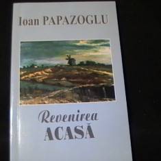 REVENIREA ACASA--IOAN PAPAZOGLU-139 PG-