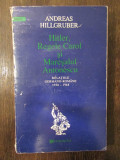 HITLER, REGELE CAROL SI MARESALUL ANTONESCU - ANDREAS HILLGRUBER