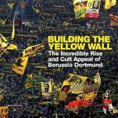 Building the Yellow Wall: The Incredible Rise and Cult Appeal of Borussia Dortmund - Uli Hesse