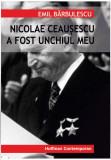 Nicolae Ceausescu a fost unchiul meu | Emil Barbulescu