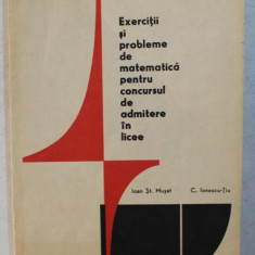 EXERCITII SI PROBLEME DE MATEMATICA PENTRU CONCURSUL DE ADMITERE IN LICEE de IOAN ST. MUSAT , C. IONESCU TIU , 1971