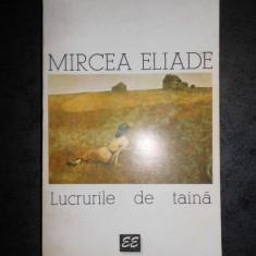 MIRCEA ELIADE - LUCRURILE DE TAINA. ESEURI (1995)