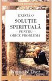 Exista o solutie spirituala pentru orice problema, Wayne W. Dyer