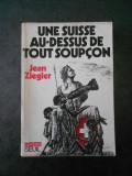 JEAN ZIEGLER - UNE SUISSE AU DESSUS DE TOUT SOUPCON
