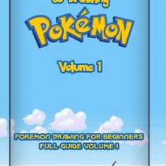 The Complete Guide to Drawing Pokemon Volume 1: Pokemon Drawing for Beginners: Full Guide Volume 1