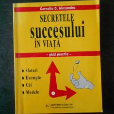 CORNELIU D. ALEXANDRU - SECRETELE SUCCESULUI IN VIATA. GHID PRACTIC