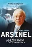 Alexandru Arsinel. Si a fost mana lui Dumnezeu.../Oana Georgescu, Allfa